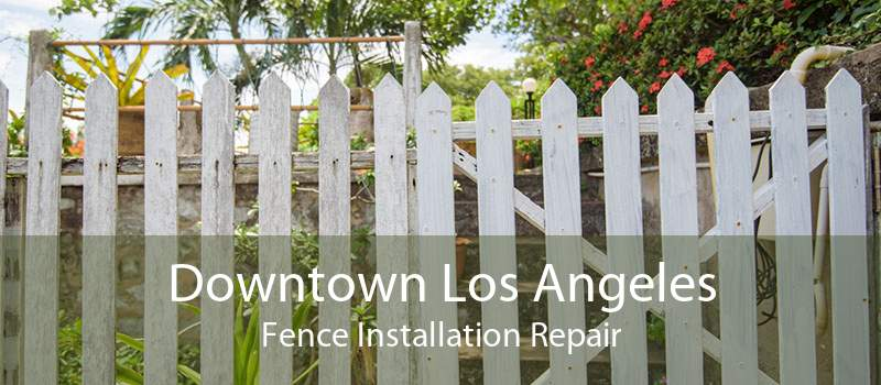 Downtown Los Angeles Fence Installation Repair