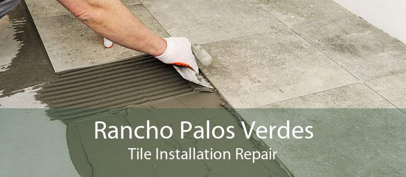 Rancho Palos Verdes Tile Installation Repair