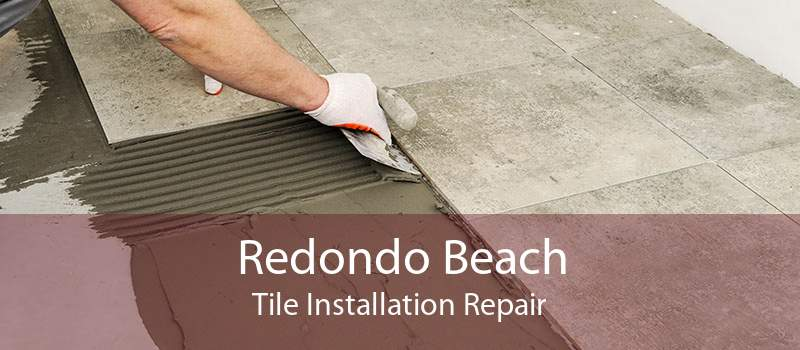 Redondo Beach Tile Installation Repair